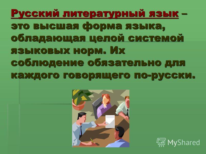Русский литературный язык – это высшая форма языка, обладающая целой системой языковых норм. Их соблюдение обязательно для каждого говорящего по-русски.