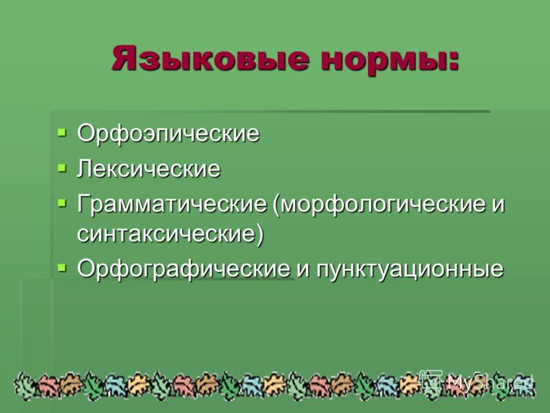 Языковые нормы: Языковые нормы: Орфоэпические Лексические Грамматические (морфологические и синтаксические) Орфографические и пунктуационные