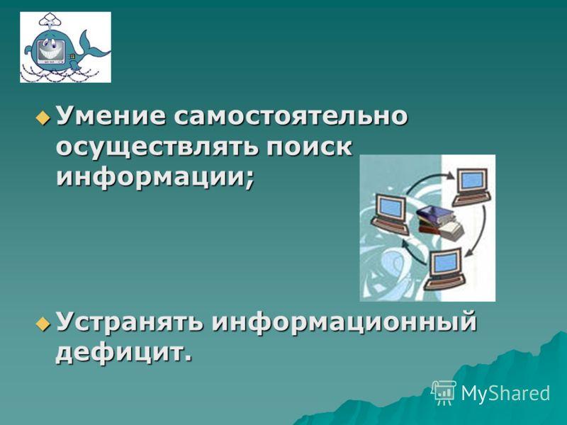 Умение самостоятельно осуществлять поиск информации; Умение самостоятельно осуществлять поиск информации; Устранять информационный дефицит. Устранять информационный дефицит.