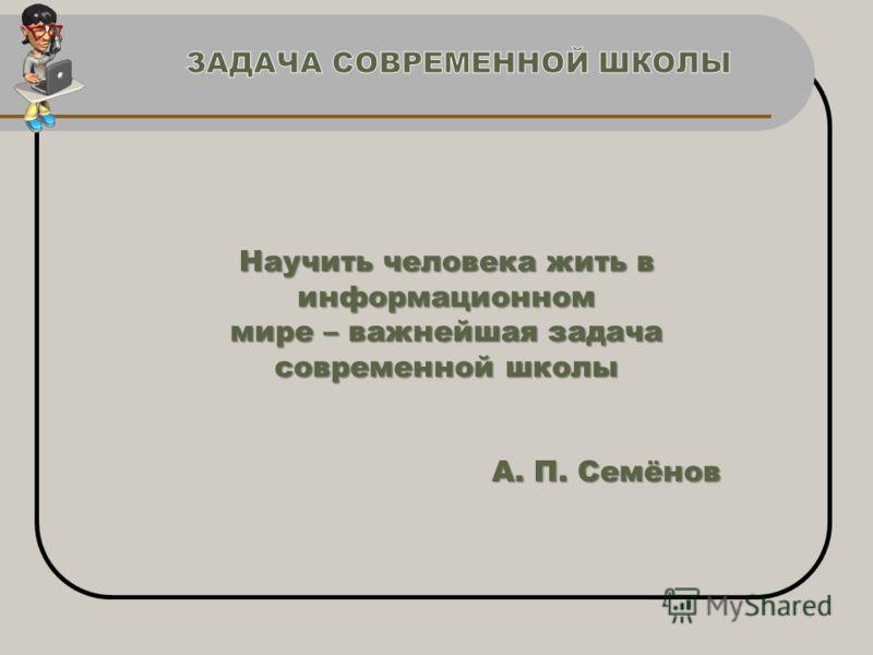 Научить человека жить в информационном мире – важнейшая задача современной школы А. П. Семёнов