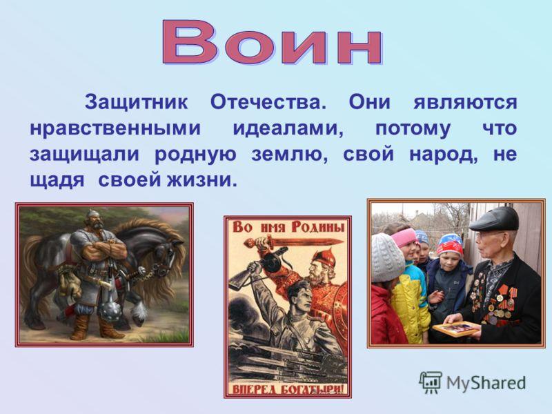 Защитник Отечества. Они являются нравственными идеалами, потому что защищали родную землю, свой народ, не щадя своей жизни.