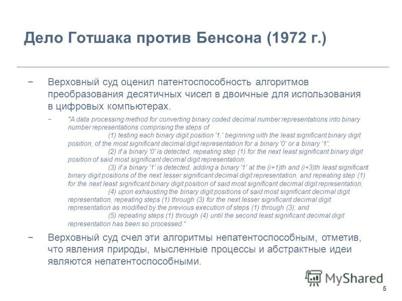 5 Дело Готшака против Бенсона (1972 г.) Верховный суд оценил патентоспособность алгоритмов преобразования десятичных чисел в двоичные для использования в цифровых компьютерах.