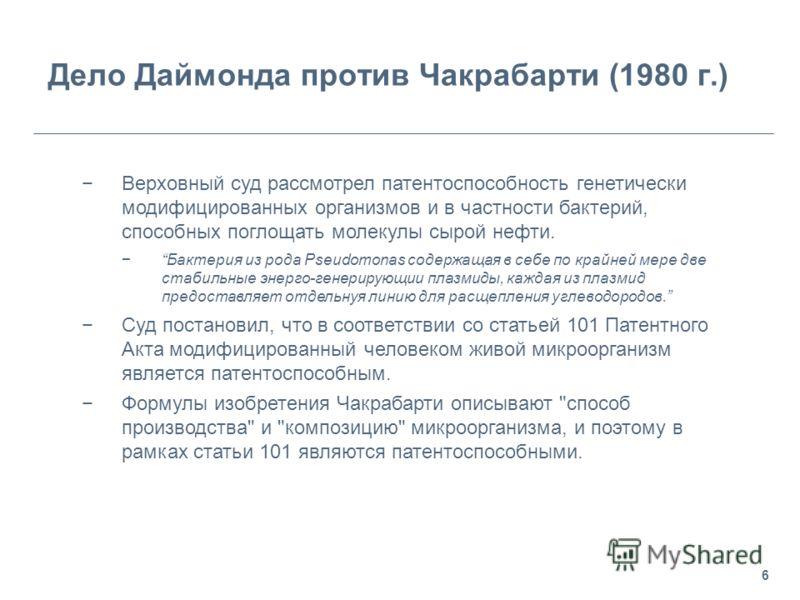 6 Дело Даймонда против Чакрабарти (1980 г.) Верховный суд рассмотрел патентоспособность генетически модифицированных организмов и в частности бактерий, способных поглощать молекулы сырой нефти. Бактерия из рода Pseudomonas содержащая в себе по крайне