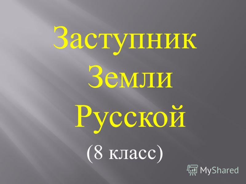 Заступник Земли Русской (8 класс )