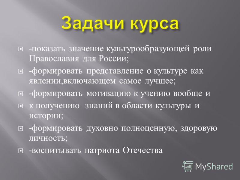 - показать значение культурообразующей роли Православия для России ; - формировать представление о культуре как явлении, включающем самое лучшее ; - формировать мотивацию к учению вообще и к получению знаний в области культуры и истории ; - формирова