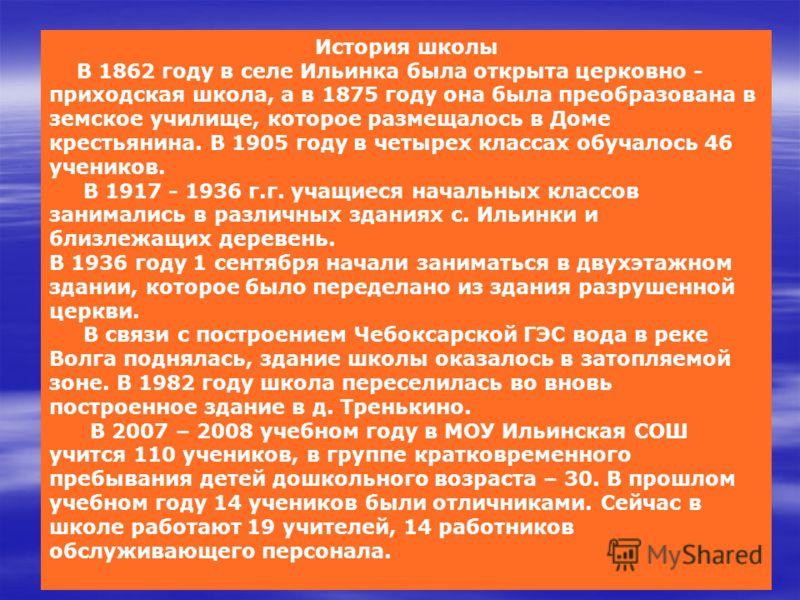 История школы В 1862 году в селе Ильинка была открыта церковно - приходская школа, а в 1875 году она была преобразована в земское училище, которое размещалось в Доме крестьянина. В 1905 году в четырех классах обучалось 46 учеников. В 1917 - 1936 г.г.