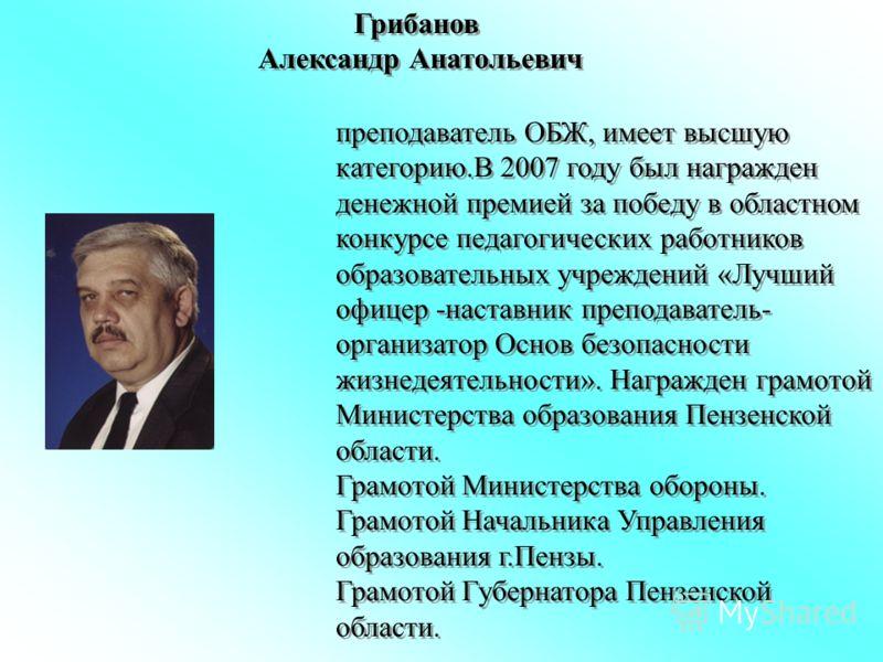 Грибанов Александр Анатольевич преподаватель ОБЖ, имеет высшую категорию.В 2007 году был награжден денежной премией за победу в областном конкурсе педагогических работников образовательных учреждений «Лучший офицер -наставник преподаватель- организат