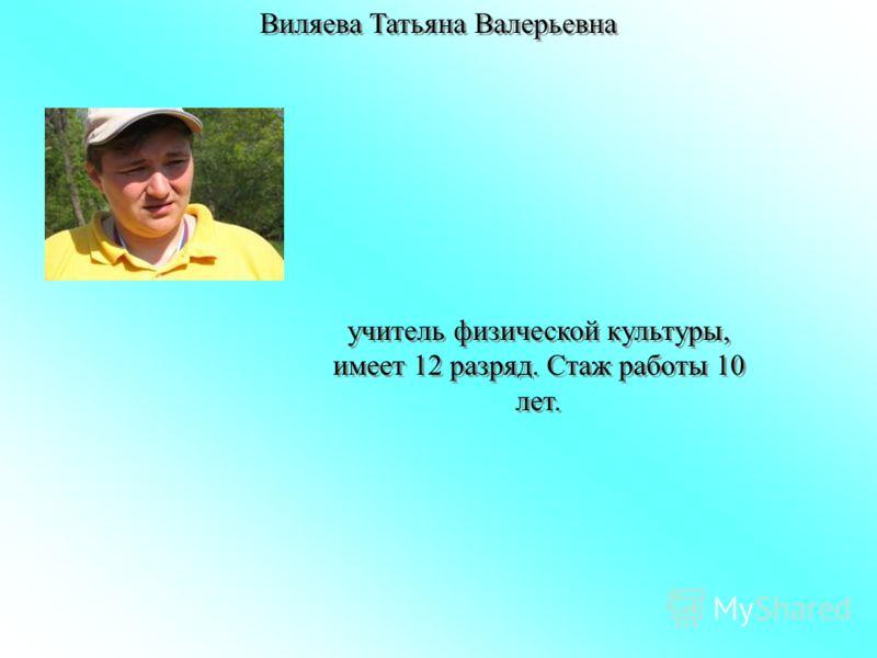 Виляева Татьяна Валерьевна учитель физической культуры, имеет 12 разряд. Стаж работы 10 лет.