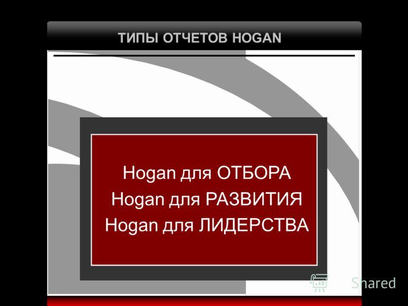 ТИПЫ ОТЧЕТОВ HOGAN Hogan для ОТБОРА Hogan для РАЗВИТИЯ Hogan для ЛИДЕРСТВА
