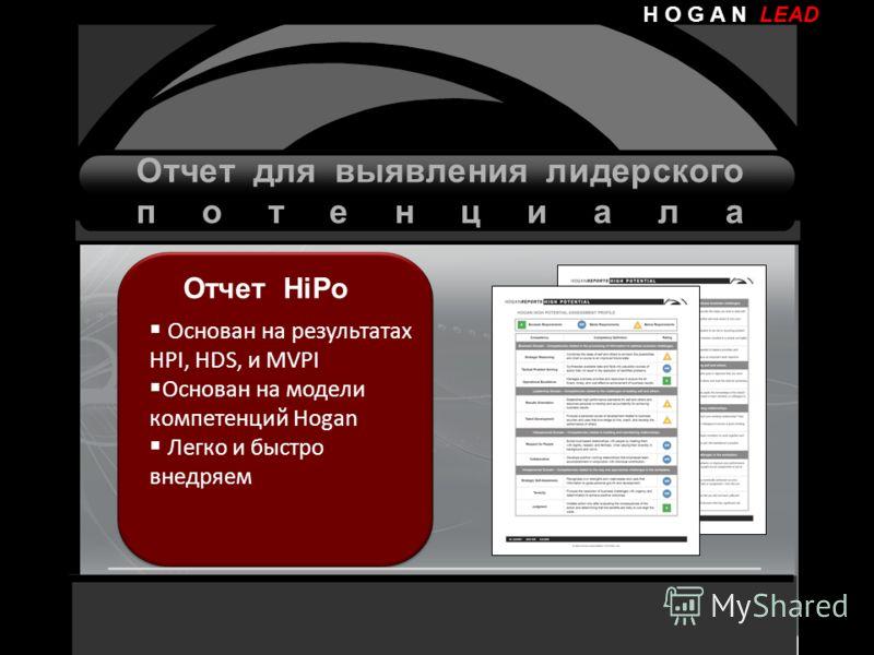 H O G A N LEAD Отчет HiPo Основан на результатах HPI, HDS, и MVPI Основан на модели компетенций Hogan Легко и быстро внедряем Отчет для выявления лидерского потенциала