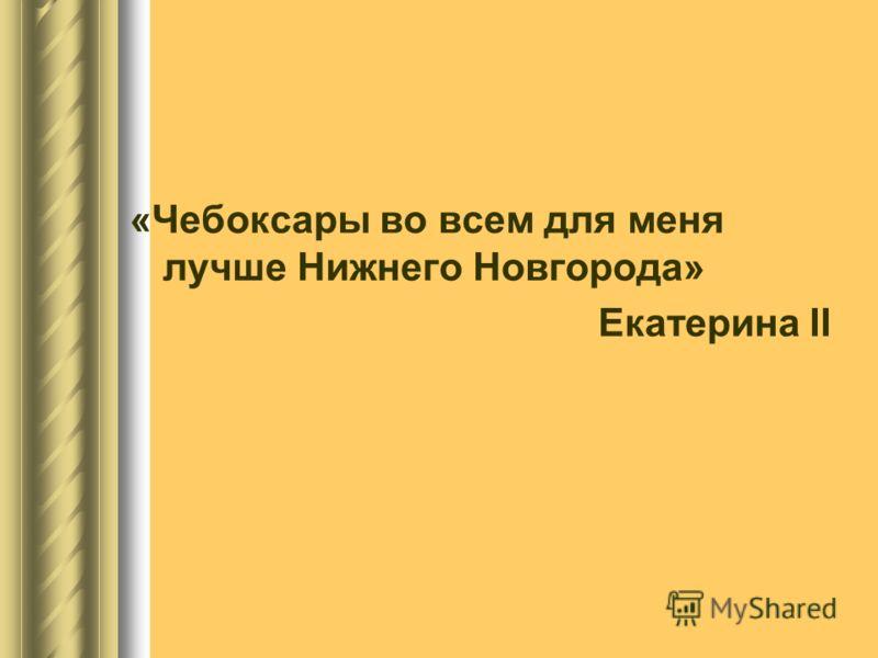 «Чебоксары во всем для меня лучше Нижнего Новгорода» Екатерина II