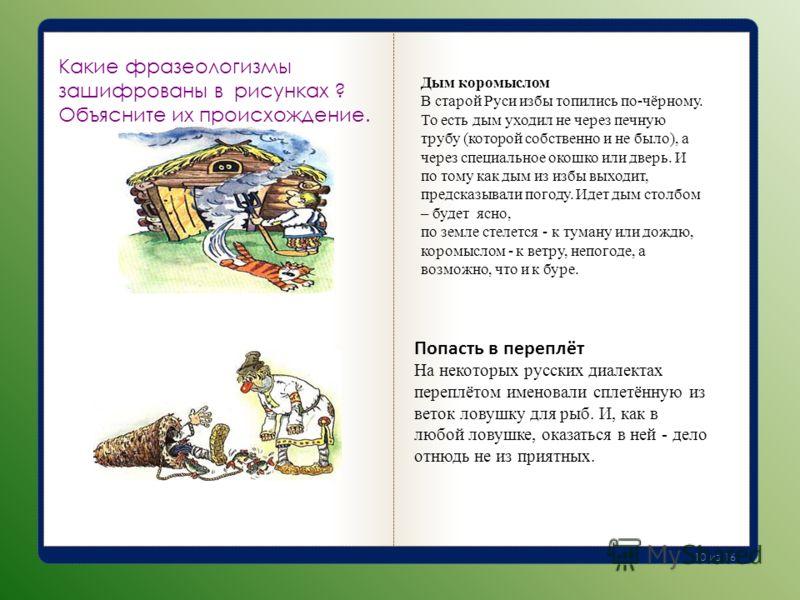 Какие фразеологизмы зашифрованы в рисунках ? Объясните их происхождение. Дым коромыслом В старой Руси избы топились по-чёрному. То есть дым уходил не через печную трубу (которой собственно и не было), а через специальное окошко или дверь. И по тому к