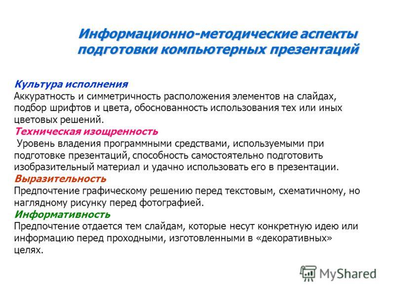 Информационно-методические аспекты подготовки компьютерных презентаций Культура исполнения Аккуратность и симметричность расположения элементов на слайдах, подбор шрифтов и цвета, обоснованность использования тех или иных цветовых решений. Техническа