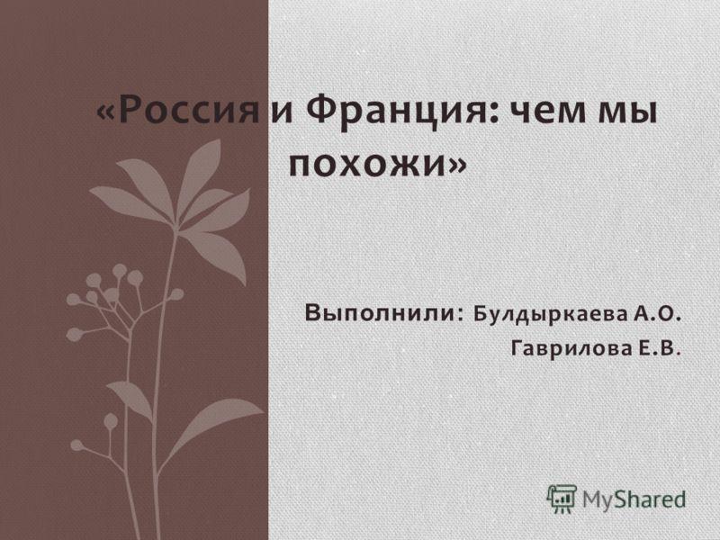 «Россия и Франция: чем мы похожи» Выполнили: Булдыркаева А.О. Гаврилова Е.В.