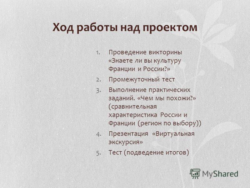 Ход работы над проектом 1.Проведение викторины «Знаете ли вы культуру Франции и России?» 2.Промежуточный тест 3.Выполнение практических заданий. «Чем мы похожи?» (сравнительная характеристика России и Франции (регион по выбору)) 4.Презентация «Виртуа