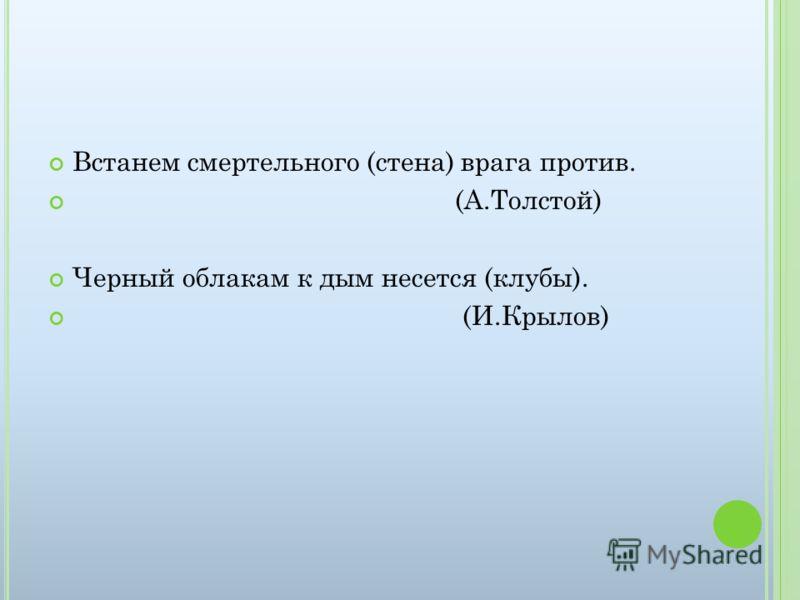 Встанем смертельного (стена) врага против. (А.Толстой) Черный облакам к дым несется (клубы). (И.Крылов)