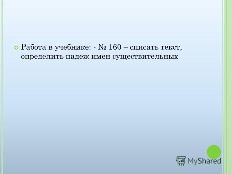 Работа в учебнике: - 160 – списать текст, определить падеж имен существительных