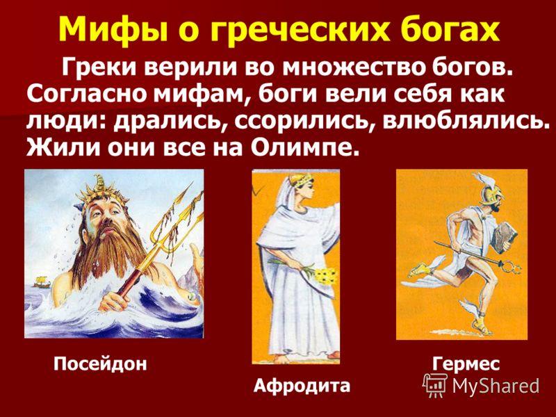 Мифы о греческих богах Греки верили во множество богов. Согласно мифам, боги вели себя как люди: дрались, ссорились, влюблялись. Жили они все на Олимпе. ПосейдонГермес Афродита