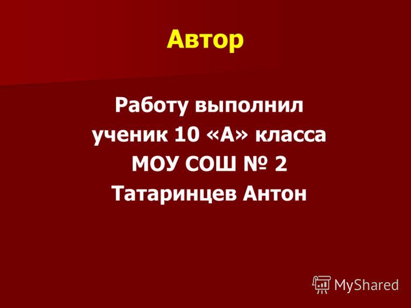 Автор Работу выполнил ученик 10 «А» класса МОУ СОШ 2 Татаринцев Антон
