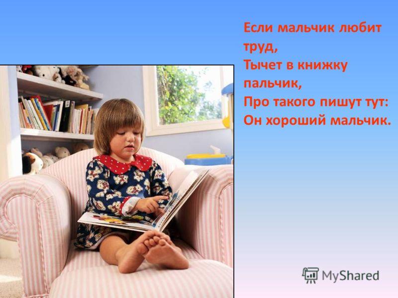Если мальчик любит труд, Тычет в книжку пальчик, Про такого пишут тут: Он хороший мальчик.