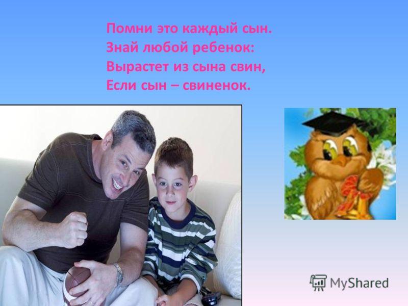 Помни это каждый сын. Знай любой ребенок: Вырастет из сына свин, Если сын – свиненок.