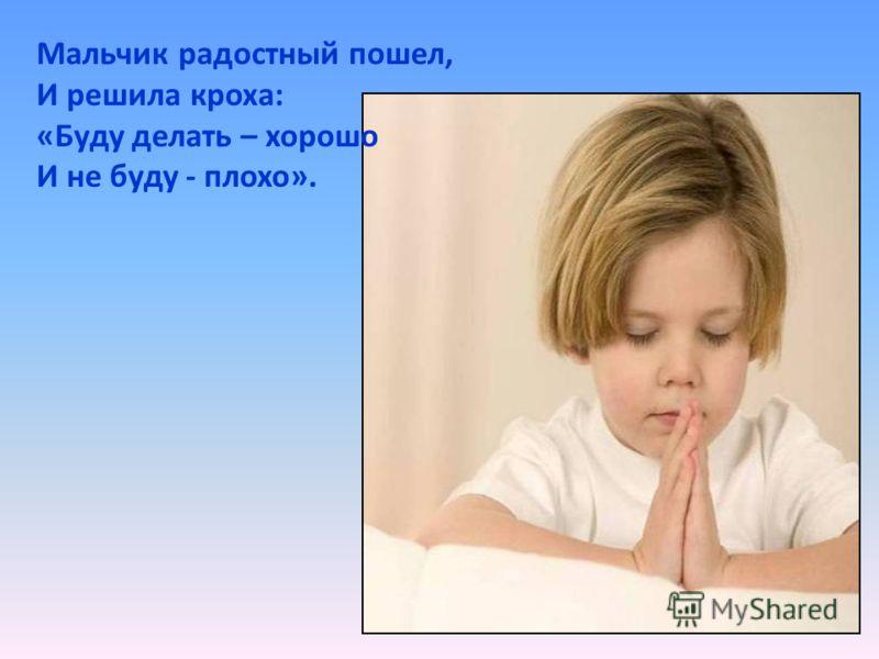 Мальчик радостный пошел, И решила кроха: «Буду делать – хорошо И не буду - плохо».