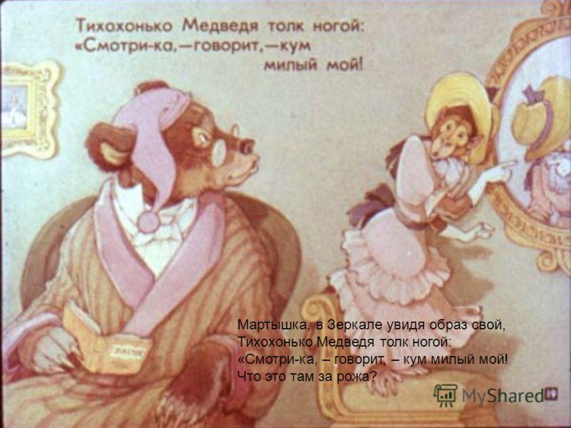 Мартышка, в Зеркале увидя образ свой, Тихохонько Медведя толк ногой: «Смотри-ка, – говорит, – кум милый мой! Что это там за рожа?