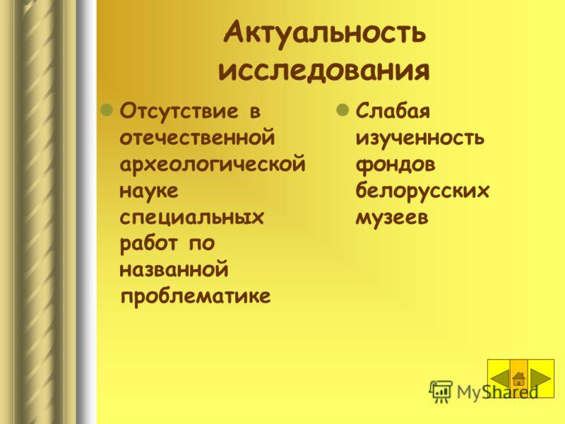 Актуальность исследования Отсутствие в отечественной археологической науке специальных работ по названной проблематике Слабая изученность фондов белорусских музеев