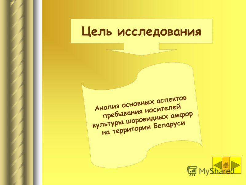 Анализ основных аспектов пребывания носителей культуры шаровидных амфор на территории Беларуси Цель исследования