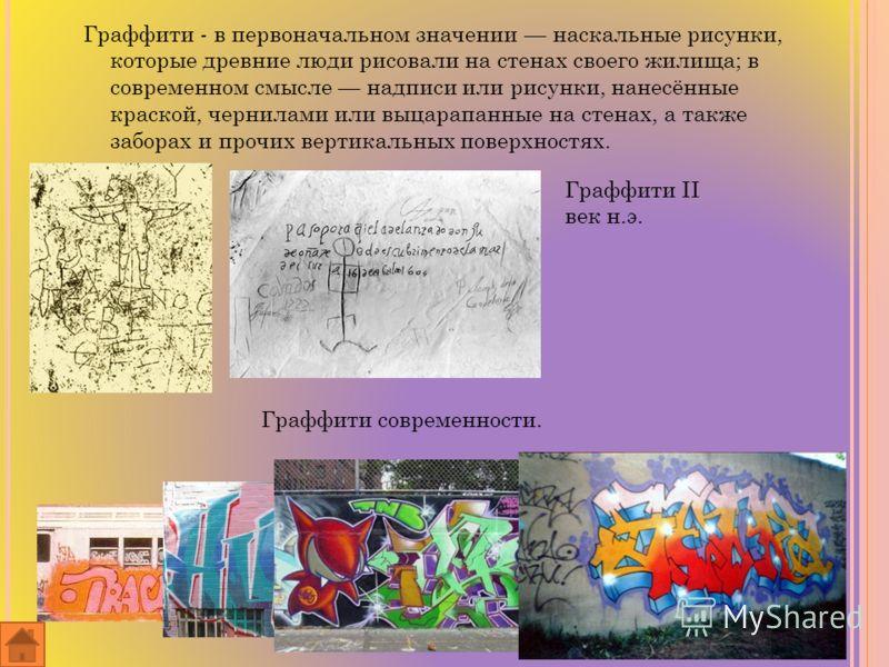 Граффити - в первоначальном значении наскальные рисунки, которые древние люди рисовали на стенах своего жилища; в современном смысле надписи или рисунки, нанесённые краской, чернилами или выцарапанные на стенах, а также заборах и прочих вертикальных