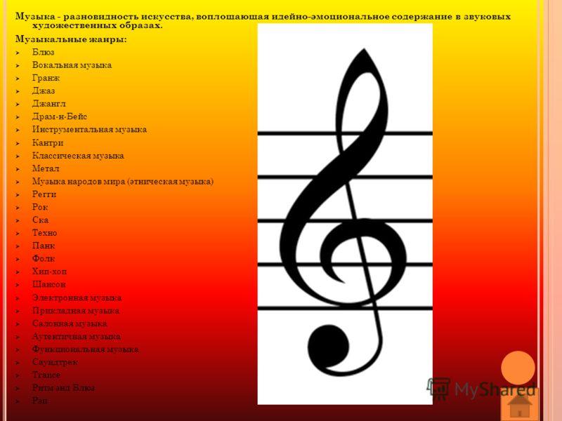 Музыка - разновидность искусства, воплощающая идейно-эмоциональное содержание в звуковых художественных образах. Музыкальные жанры: Блюз Вокальная музыка Гранж Джаз Джангл Драм-н-Бейс Инструментальная музыка Кантри Классическая музыка Метал Музыка на