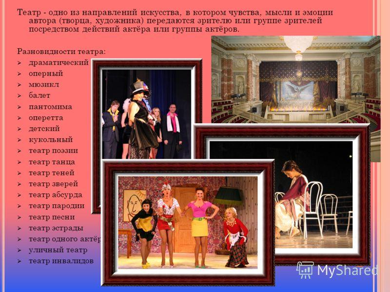 Театр - одно из направлений искусства, в котором чувства, мысли и эмоции автора (творца, художника) передаются зрителю или группе зрителей посредством действий актёра или группы актёров. Разновидности театра: драматический оперный мюзикл балет пантом