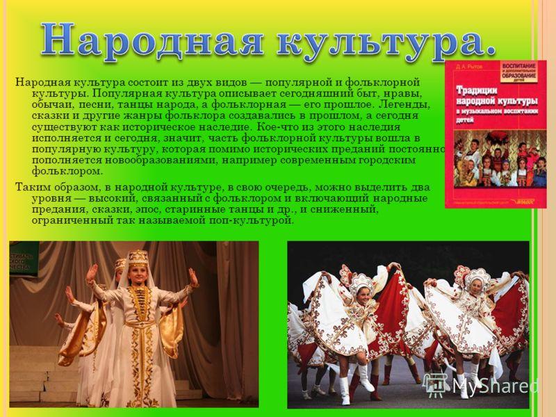 Народная культура состоит из двух видов популярной и фольклорной культуры. Популярная культура описывает сегодняшний быт, нравы, обычаи, песни, танцы народа, а фольклорная его прошлое. Легенды, сказки и другие жанры фольклора создавались в прошлом, а