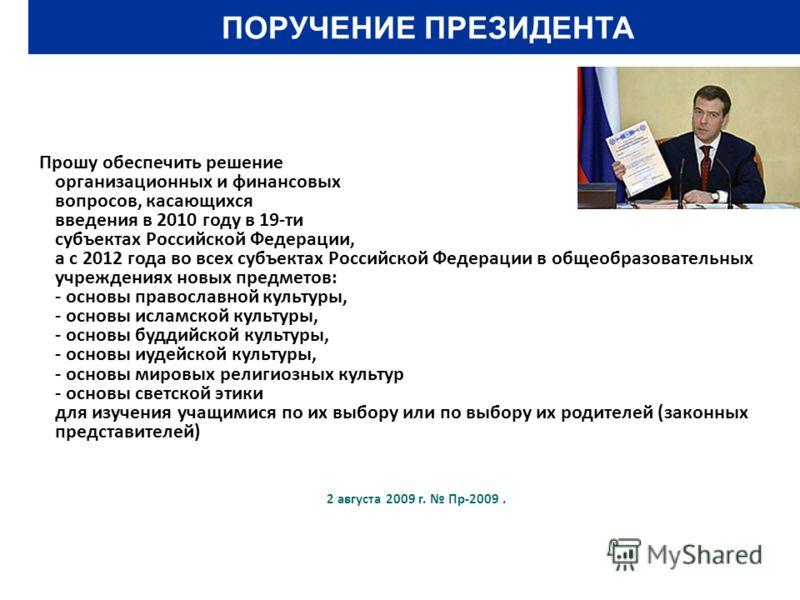 ПОРУЧЕНИЕ ПРЕЗИДЕНТА Прошу обеспечить решение организационных и финансовых вопросов, касающихся введения в 2010 году в 19-ти субъектах Российской Федерации, а с 2012 года во всех субъектах Российской Федерации в общеобразовательных учреждениях новых