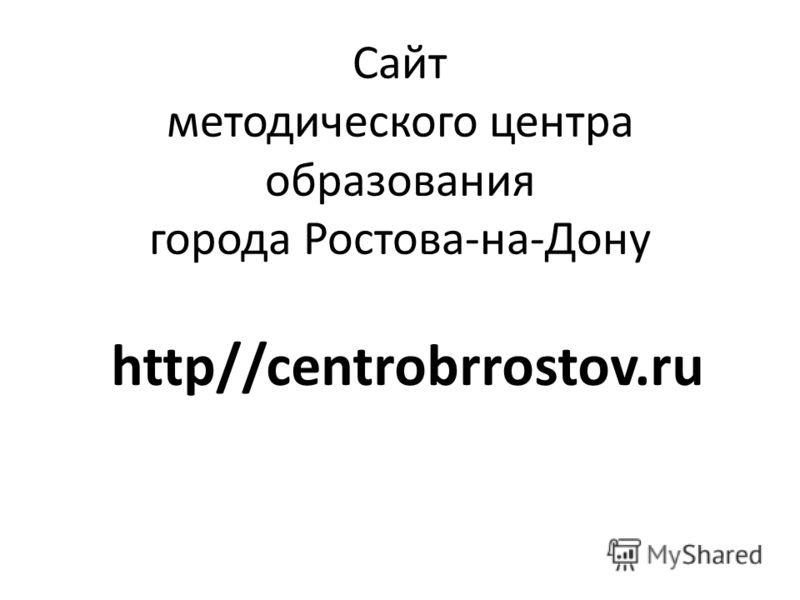 Сайт методического центра образования города Ростова-на-Дону http//centrobrrostov.ru