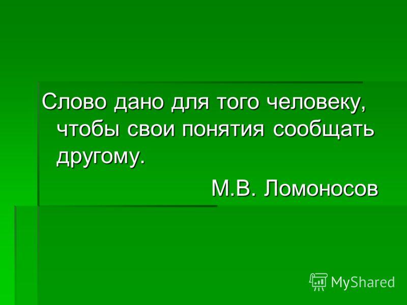 Слово дано для того человеку, чтобы свои понятия сообщать другому. М.В. Ломоносов М.В. Ломоносов