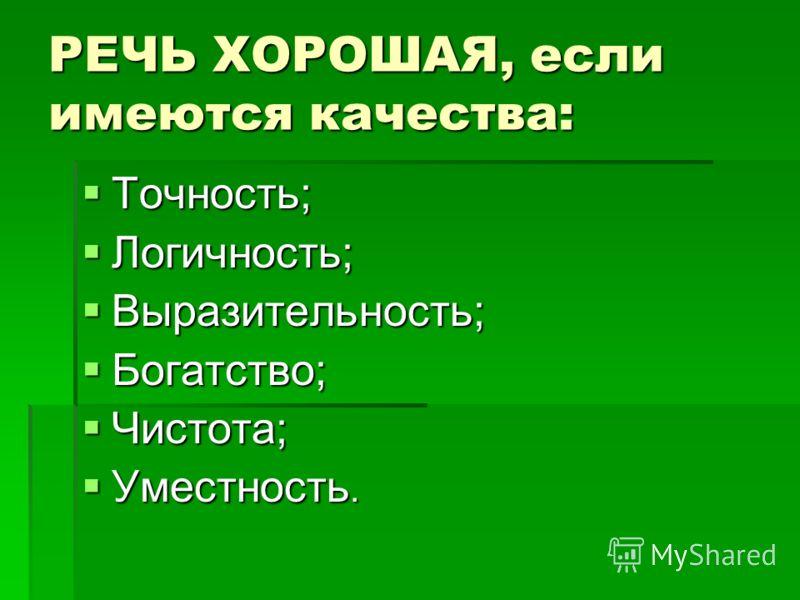 РЕЧЬ ХОРОШАЯ, если имеются качества: Точность; Точность; Логичность; Логичность; Выразительность; Выразительность; Богатство; Богатство; Чистота; Чистота; Уместность. Уместность.