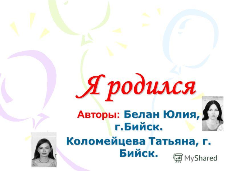 Я родился Авторы: Белан Юлия, г.Бийск. Коломейцева Татьяна, г. Бийск.