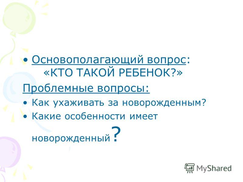 Основополагающий вопрос: «КТО ТАКОЙ РЕБЕНОК?» Проблемные вопросы: Как ухаживать за новорожденным? Какие особенности имеет новорожденный ?