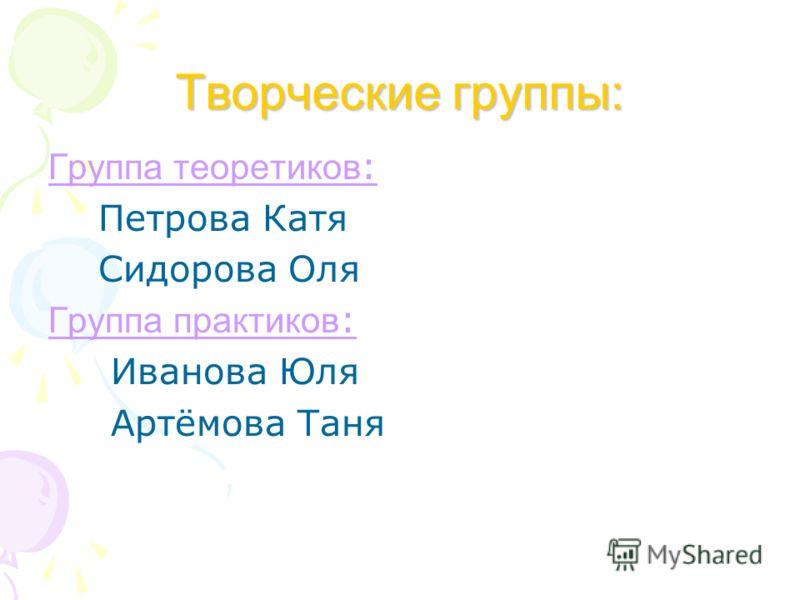Творческие группы: Группа теоретиков : Петрова Катя Сидорова Оля Группа практиков : Иванова Юля Артёмова Таня