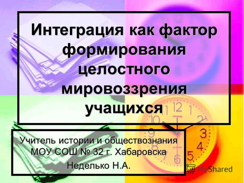 Интеграция как фактор формирования целостного мировоззрения учащихся Учитель истории и обществознания МОУ СОШ 32 г. Хабаровска Неделько Н.А.