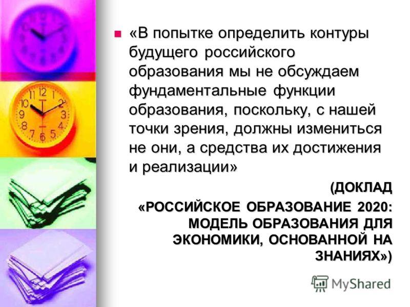 «В попытке определить контуры будущего российского образования мы не обсуждаем фундаментальные функции образования, поскольку, с нашей точки зрения, должны измениться не они, а средства их достижения и реализации» «В попытке определить контуры будуще