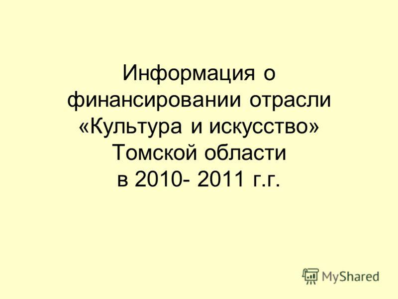 Информация о финансировании отрасли «Культура и искусство» Томской области в 2010- 2011 г.г.
