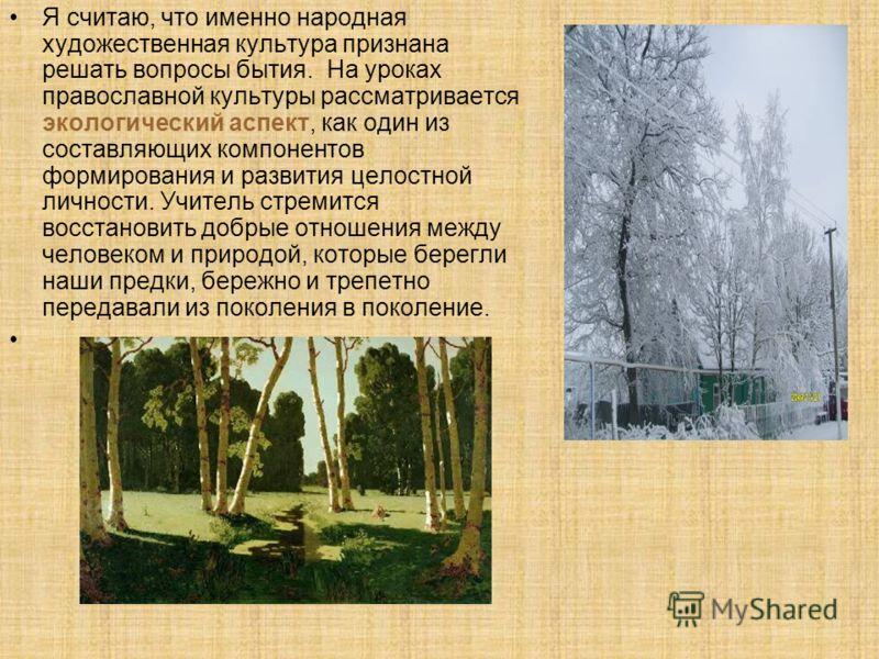 Я считаю, что именно народная художественная культура признана решать вопросы бытия. На уроках православной культуры рассматривается экологический аспект, как один из составляющих компонентов формирования и развития целостной личности. Учитель стреми