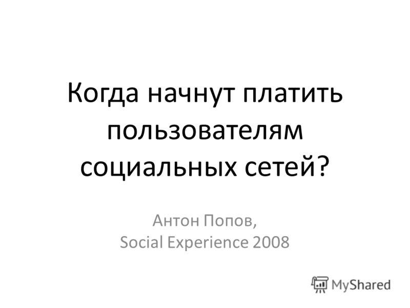 Когда начнут платить пользователям социальных сетей? Антон Попов, Social Experience 2008