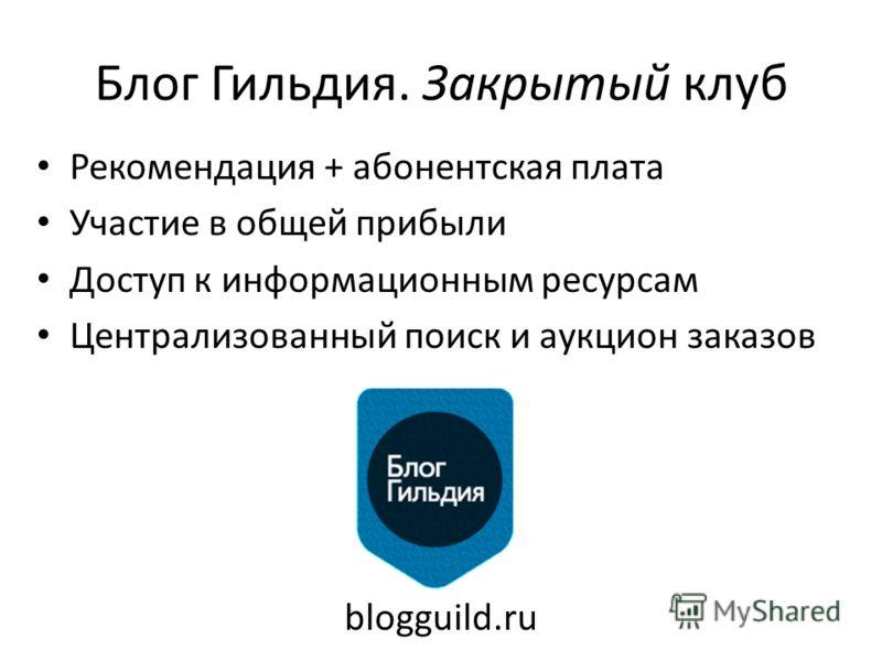 Блог Гильдия. Закрытый клуб Рекомендация + абонентская плата Участие в общей прибыли Доступ к информационным ресурсам Централизованный поиск и аукцион заказов blogguild.ru