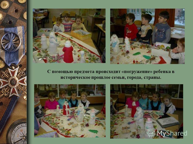 С помощью предмета происходит «погружение» ребенка в историческое прошлое семьи, города, страны.