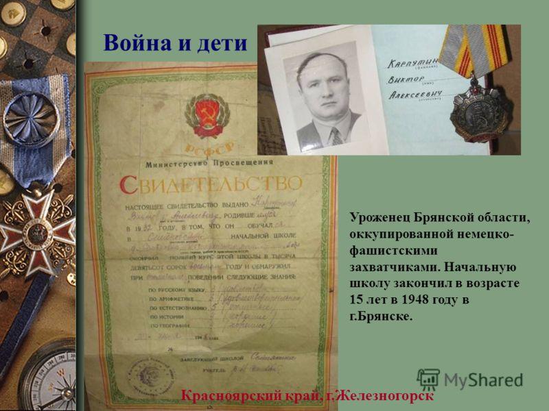 Красноярский край, г.Железногорск Уроженец Брянской области, оккупированной немецко- фашистскими захватчиками. Начальную школу закончил в возрасте 15 лет в 1948 году в г.Брянске.