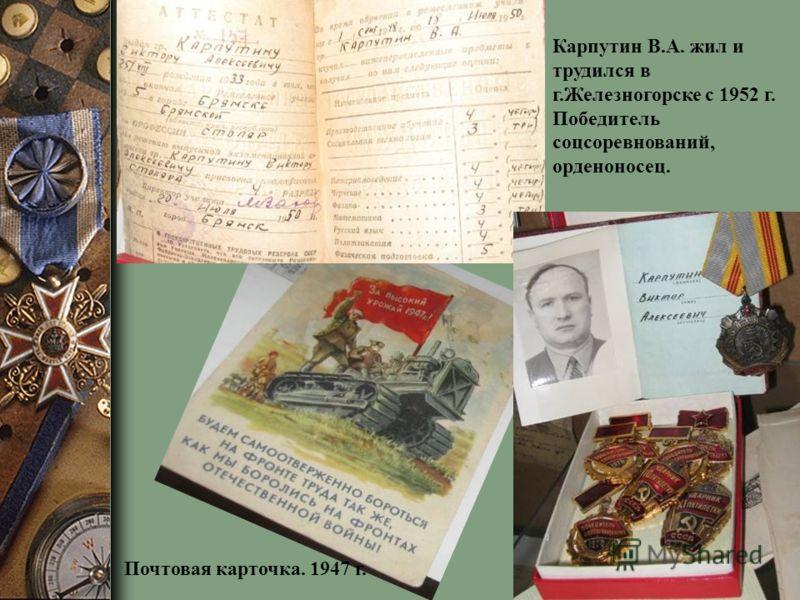 Карпутин В.А. жил и трудился в г.Железногорске с 1952 г. Победитель соцсоревнований, орденоносец. Почтовая карточка. 1947 г.