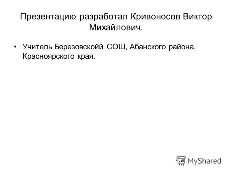 Презентацию разработал Кривоносов Виктор Михайлович. Учитель Березовскойй СОШ, Абанского района, Красноярского края.